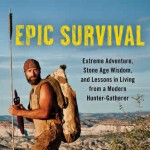 Epic Survival: Extreme Adventure, Stone Age Wisdom, and Lessons in Living from a Modern Hunter-Gatherer Book Reviewed